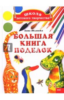 Школа детского творчества: Большая книга поделок - Анна Яблонска