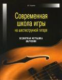 Александр Андреев: Современная школа игры на шестиструнной гитаре. Безнотная методика обучения