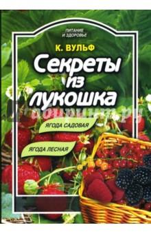 Секреты из лукошка: ягода садовая, ягода лесная - Катерина Вульф