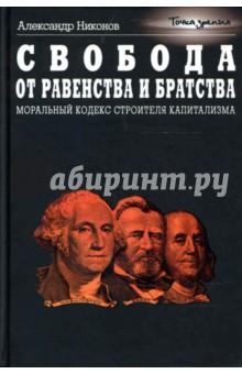 Свобода от равенства и братства. Моральный кодекс строителя капитализма - Александр Никонов