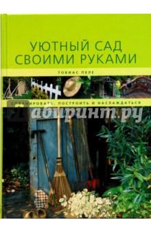 Уютный сад своими руками - Тобиас Пеле