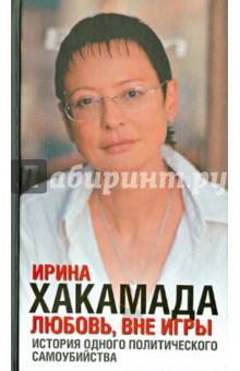 Любовь, вне игры: история одного политического самоубийства - Ирина Хакамада