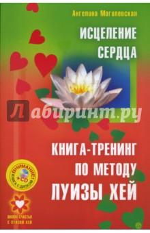 Исцеление сердца. Книга-тренинг по методу Луизы Хей (+СD) - Ангелина Могилевская