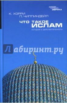 Что такое ислам. История и действительность - Хорри, Чиппиндейл