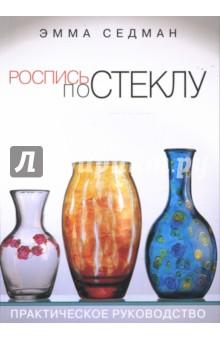 Купить Эмма Седман: Роспись по стеклу: практическое руководство ISBN: 978-5-366-00246-2