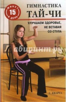 Гимнастика тай-чи. Улучшаем здоровье, не вставая со стула - Синтия Кварта