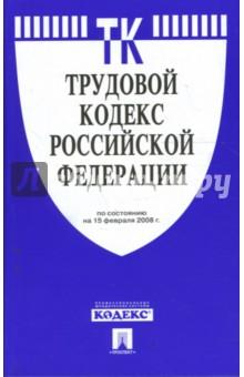Трудовой кодекс Российской Федерации на 15.02.2008 год