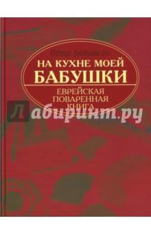 Купить Петр Люкимсон: На кухне моей бабушки. Еврейская поваренная книга ISBN: 978-5-222-13451-1
