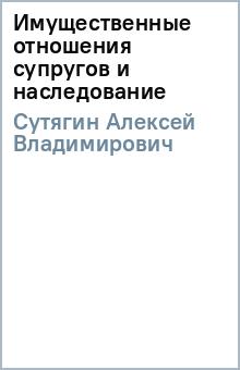 Имущественные отношения супругов и наследование - Алексей Сутягин