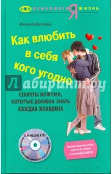Как влюбить в себя кого угодно (+CD) - Роза Сябитова