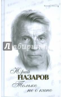 Только не о кино - Юрий Назаров