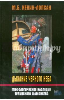 Дыхание черного неба. Мифологическое наследие тувинского шаманства - М.Б. Кенин-Лопсан