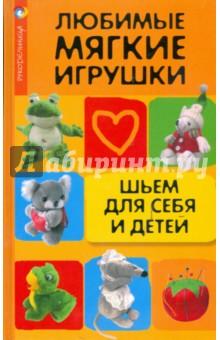 Любимые мягкие игрушки. Шьем для себя и детей - Наталья Волкова