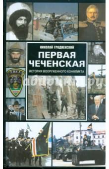 Первая чеченская: история вооруженного конфликта - Николай Гродненский