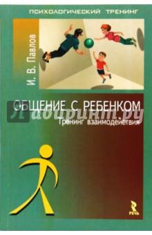 Общение с ребенком: тренинг взаимодействия - Игорь Павлов