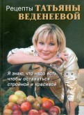 Татьяна Веденеева: Рецепты Татьяны Веденеевой. Я знаю, что надо есть, чтобы оставаться стройной и красивой