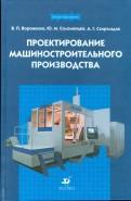Вороненко, Схиртладзе, Соломенцев: Проектирование машиностроительного производства: учебник для вузов