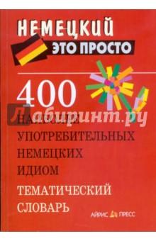 400 наиболее употребительных немецких идиом. Тематический словарь - Анастасия Витошнева