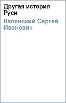 Другая история Руси - Сергей Валянский