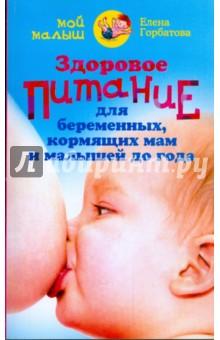 Здоровое питание для беременных, кормящих мам и малышей до года - Елена Горбатова