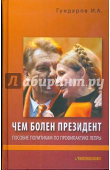 Чем болен президент. Пособие политикам по профилактике лепры - Игорь Гундаров