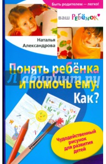 Купить Наталья Александрова: Понять ребенка и помочь ему. Как? Чудодейственный рисунок для развития детей ISBN: 978-5-9524-4208-5