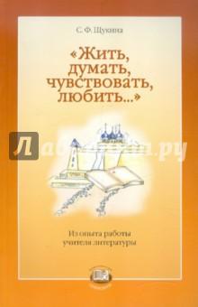 Жить, думать, чувствовать, любить... Из опыта работы учителя литературы - С. Щукина