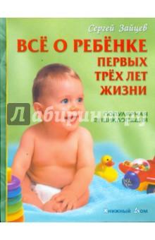 Сергей Зайцев - Все о ребенке первых трех лет жизни. Популярная энциклопедия обложка книги
