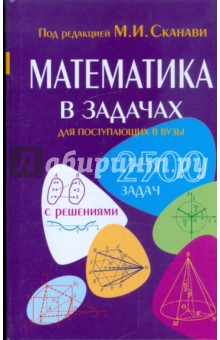Математика в задачах для поступающих в вузы - Егерев, Зайцев, Сканави, Суходский, Кордемский, Маслова, Орловская, Позойский