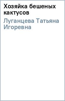 Хозяйка бешеных кактусов - Татьяна Луганцева