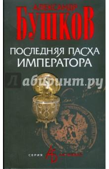 Последняя Пасха императора - Александр Бушков