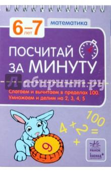 Посчитай за минуту. 6-7 лет: Слагаем и вычитаем в пределах 100. умножаем и делим на 2, 3, 4, 5