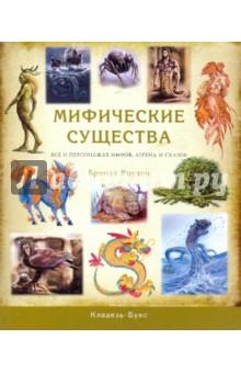 Мифические существа. Все о персонажах мифов, легенд и сказок - Бренда Роузен
