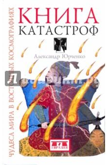 Книга катастроф. Чудеса мира в восточных космографиях - Александр Юрченко