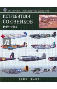 Истребители союзников 1939-1945: справочник-определитель самолетов - Крис Шант