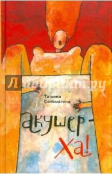Акушер-Ха!: сборник повестей и рассказов - Татьяна Соломатина