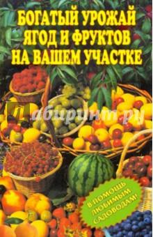 Богатый урожай ягод и фруктов на вашем участке. В помощь любимым садоводам! - И. Муртазина