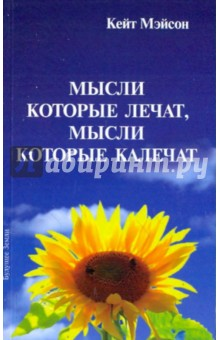 Купить Кейт Мэйсон: Мысли, которые лечат, и мысли, калечат. Как победить болезни силой мысли ISBN: 5-94432-084-2