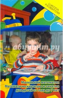 Купить Бахарева, Кузьмина: Маленький математик: математические игры и занятия для детей от года до 7 лет ISBN: 978-5-222-16486-0