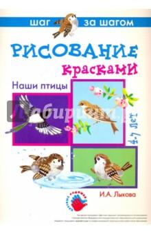 Наши птицы (рисование красками). 4-7 лет. Методические рекомендации - Ирина Лыкова