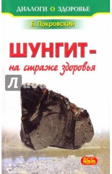 Шунгит - минерал на страже здоровья - Борис Покровский