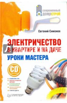 Электричество в квартире и на даче. Уроки мастера (+CD) - Евгений Симонов