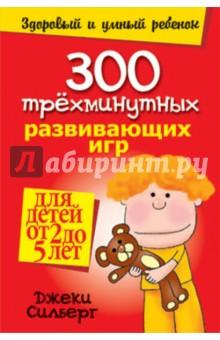 300 трехминутных развивающих игр для детей от 2 до 5 лет - Джеки Силберг