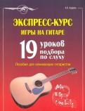 Александр Андреев: Экспресс-курс игры на гитаре: 19 уроков подбора по слуху: пособие для начинающих гитаристов