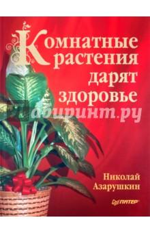 Комнатные растения дарят здоровье - Николай Азарушкин