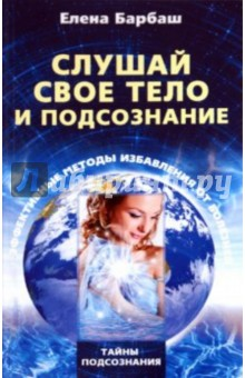 Купить Елена Барбаш: Слушай свое тело и подсознание. Эффективные методы избавления от болезней ISBN: 978-5-227-02018-5