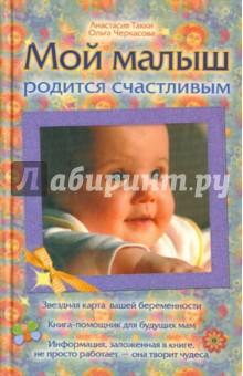 Купить Такки, Черкасова: Мой малыш родится счастливым ISBN: 978-5-17-068476-2
