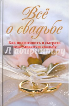 Купить Всё о свадьбе. Как подготовить и сыграть незабываемую свадьбу ISBN: 978-5-227-02103-8