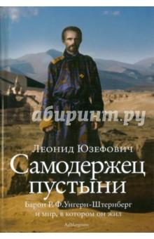 Самодержец пустыни: барон Р. Ф. Унгерн-Штернберг и мир, в котором он жил - Леонид Юзефович