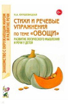 Купить Наталия Кнушевицкая: Стихи и речевые упражнения по теме Овощи . Развитие логического мышлений речи у детей